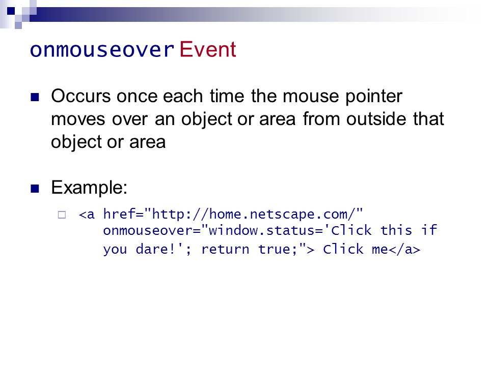 onmouseover Event Occurs once each time the mouse pointer moves over an object or area from outside that object or area Example:  Click me