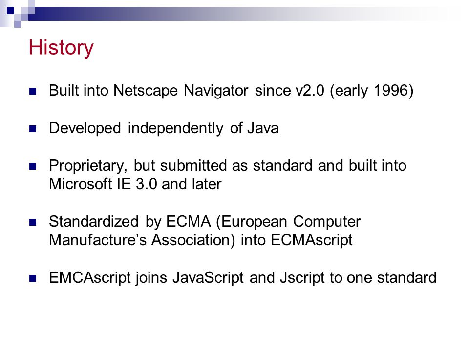 History Built into Netscape Navigator since v2.0 (early 1996) Developed independently of Java Proprietary, but submitted as standard and built into Mi