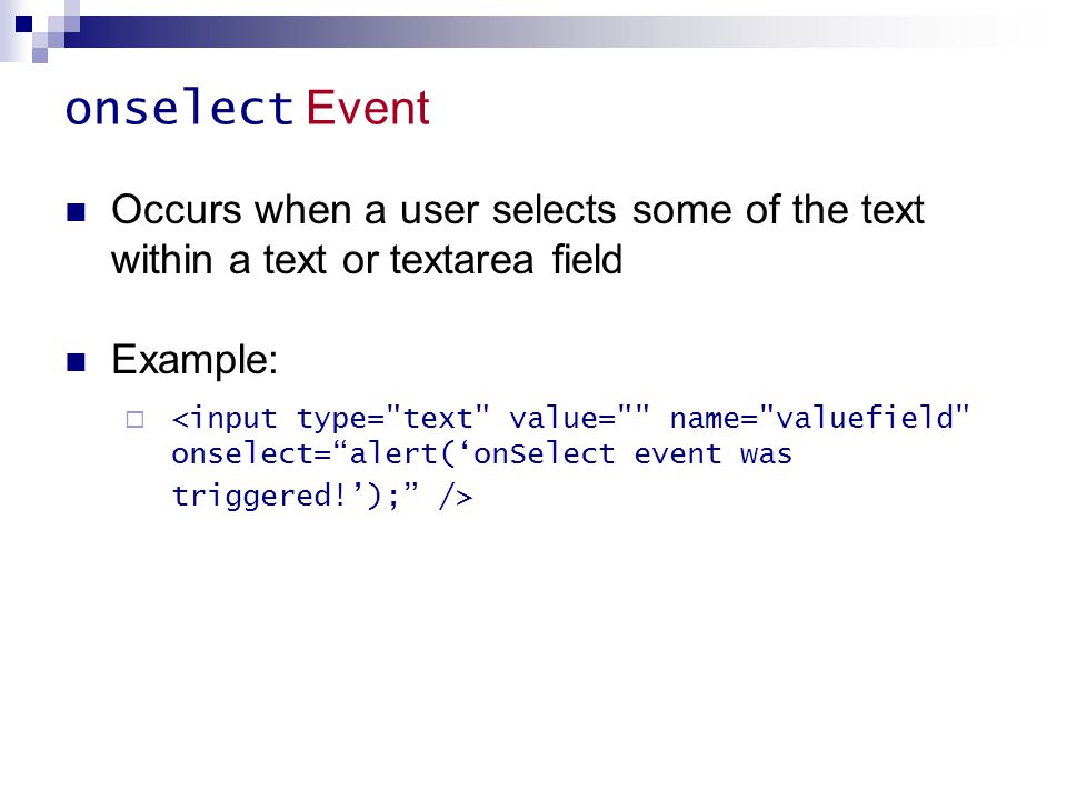 onselect Event Occurs when a user selects some of the text within a text or textarea field Example: 
