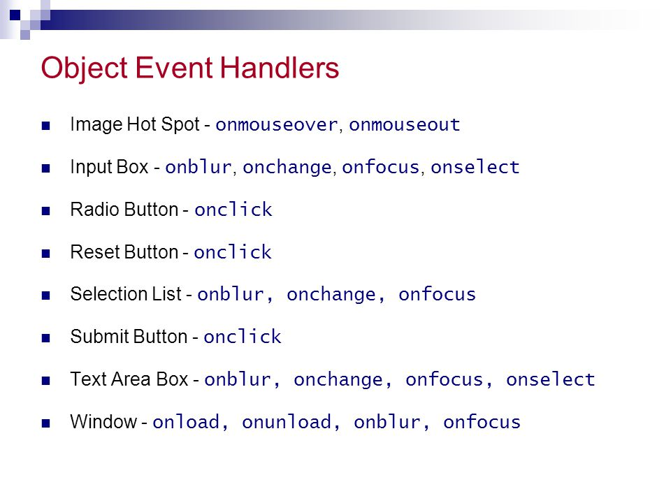 Object Event Handlers Image Hot Spot - onmouseover, onmouseout Input Box - onblur, onchange, onfocus, onselect Radio Button - onclick Reset Button - o