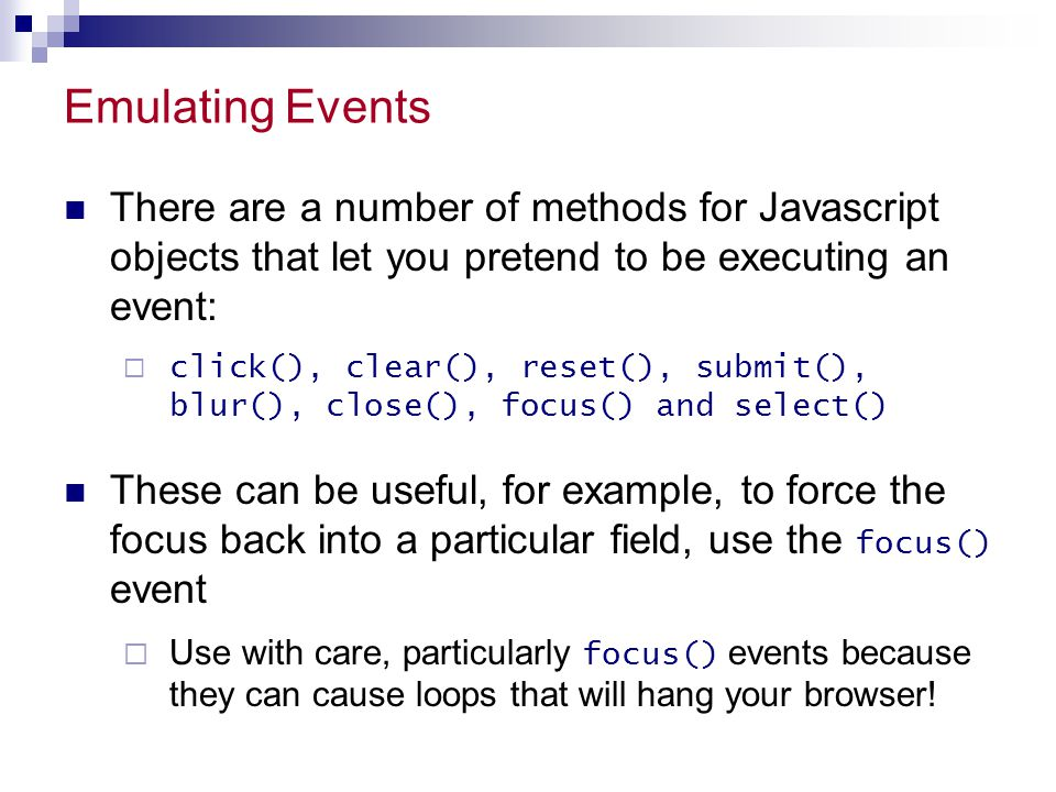 Emulating Events There are a number of methods for Javascript objects that let you pretend to be executing an event:  click(), clear(), reset(), subm