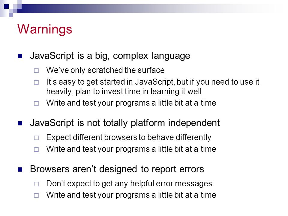 Warnings JavaScript is a big, complex language  We've only scratched the surface  It's easy to get started in JavaScript, but if you need to use it