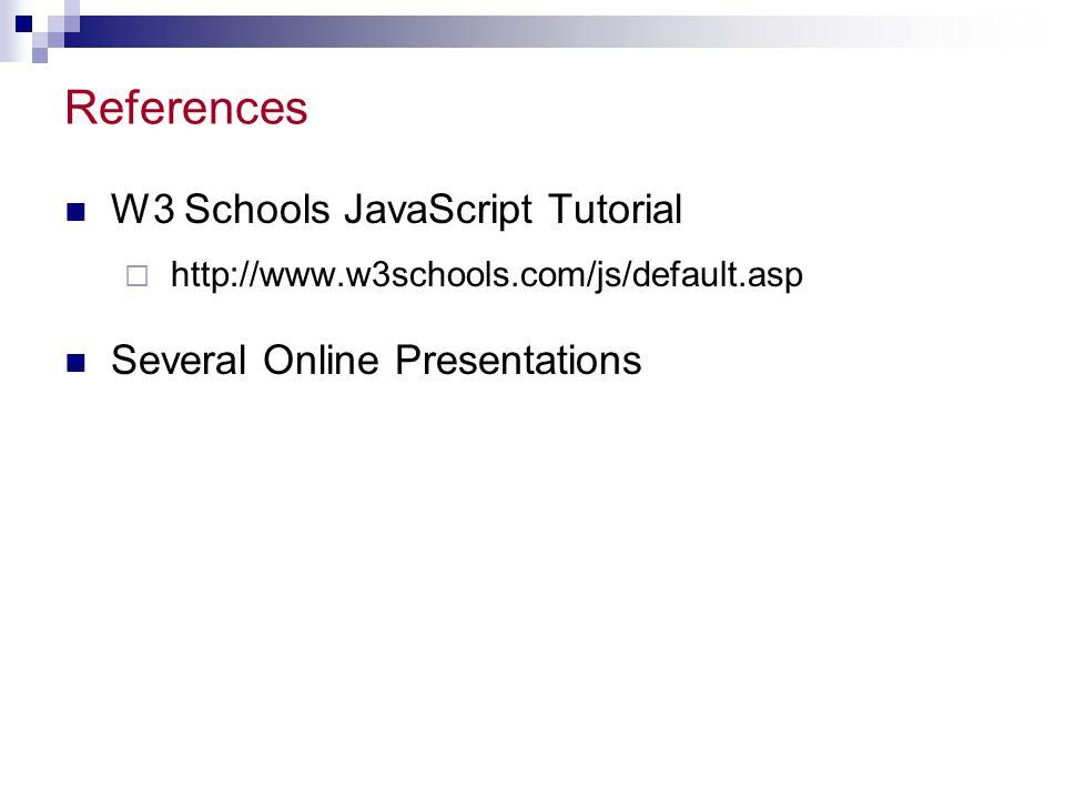 References W3 Schools JavaScript Tutorial  http://www.w3schools.com/js/default.asp Several Online Presentations