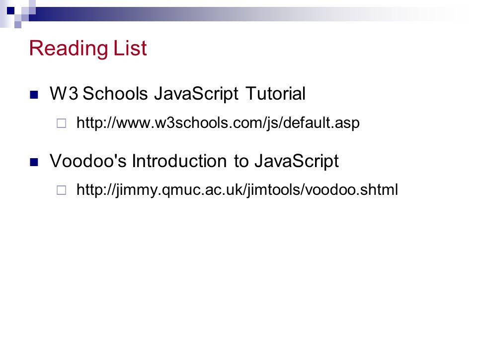 Reading List W3 Schools JavaScript Tutorial  http://www.w3schools.com/js/default.asp Voodoo's Introduction to JavaScript  http://jimmy.qmuc.ac.uk/ji