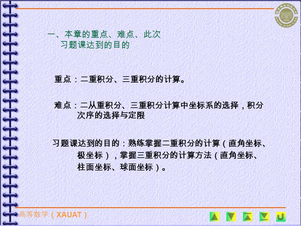 高等数学( XAUAT ) 一、本章的重点、难点、此次 习题课达到的目的 重点:二重积分、三重积分的计算。 难点:二从重积分、三重积分计算中坐标系的选择,积分 次序的选择与定限 习题课达到的目的:熟练掌握二重积分的计算(直角坐标、 极坐标),掌握三重积分的计算方法(直角坐标、 柱面坐标、球面坐标)。
