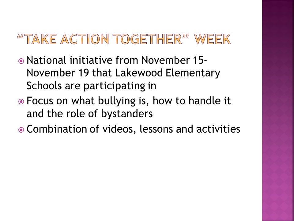  National initiative from November 15- November 19 that Lakewood Elementary Schools are participating in  Focus on what bullying is, how to handle it and the role of bystanders  Combination of videos, lessons and activities