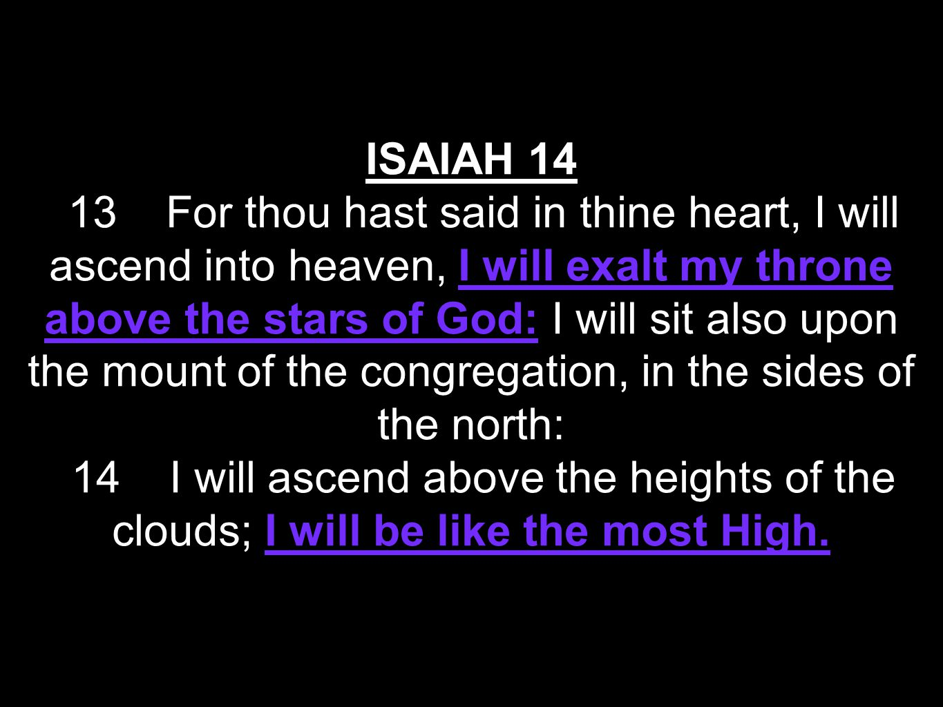 ISAIAH 14 13 For thou hast said in thine heart, I will ascend into heaven, I will exalt my throne above the stars of God: I will sit also upon the mount of the congregation, in the sides of the north: 14 I will ascend above the heights of the clouds; I will be like the most High.