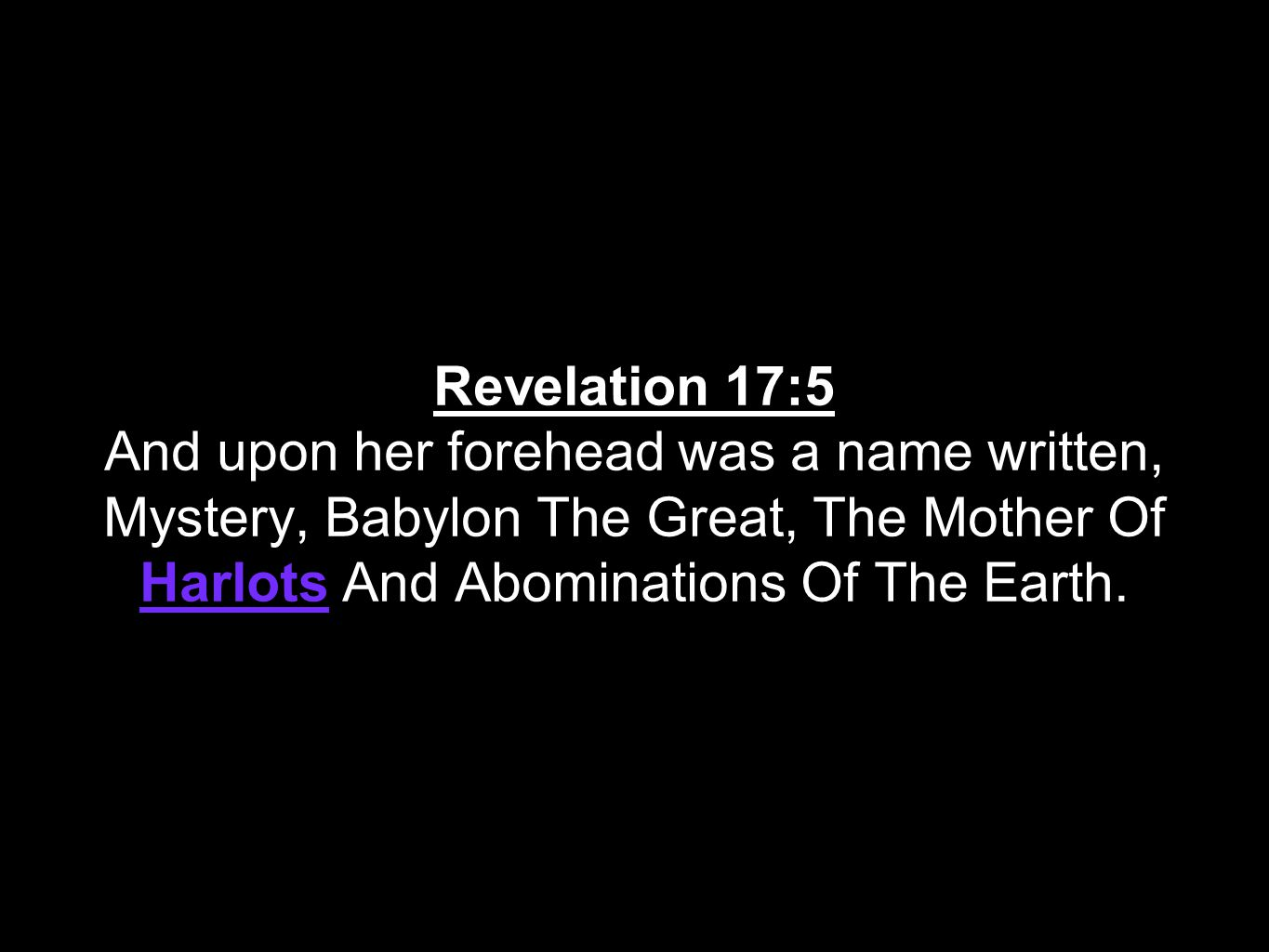 Revelation 17:5 And upon her forehead was a name written, Mystery, Babylon The Great, The Mother Of Harlots And Abominations Of The Earth.