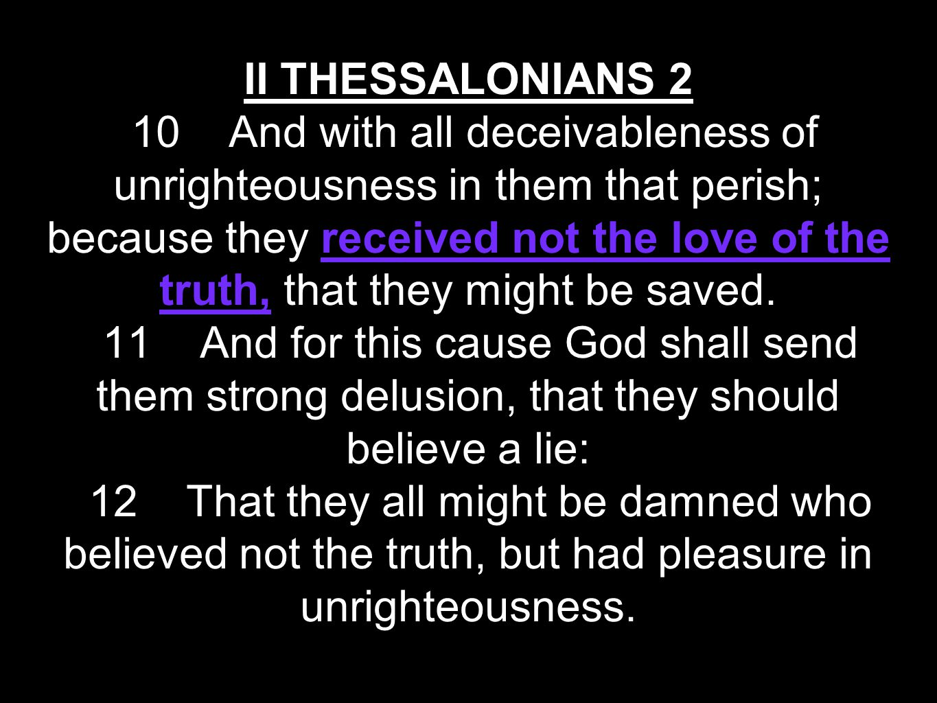 II THESSALONIANS 2 10 And with all deceivableness of unrighteousness in them that perish; because they received not the love of the truth, that they might be saved.