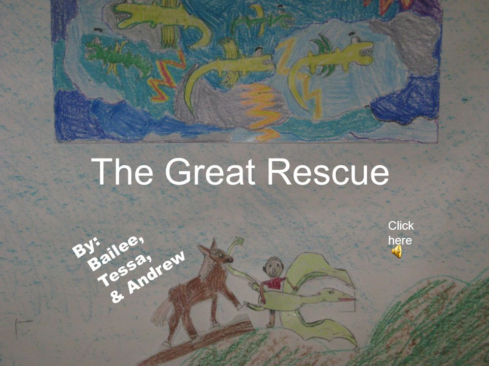 By: Bailee, Tessa, & Andrew The Great Rescue Click here