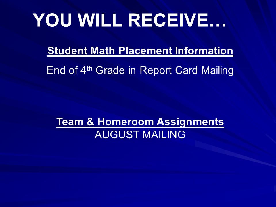 YOU WILL RECEIVE… Student Math Placement Information End of 4 th Grade in Report Card Mailing Team & Homeroom Assignments AUGUST MAILING