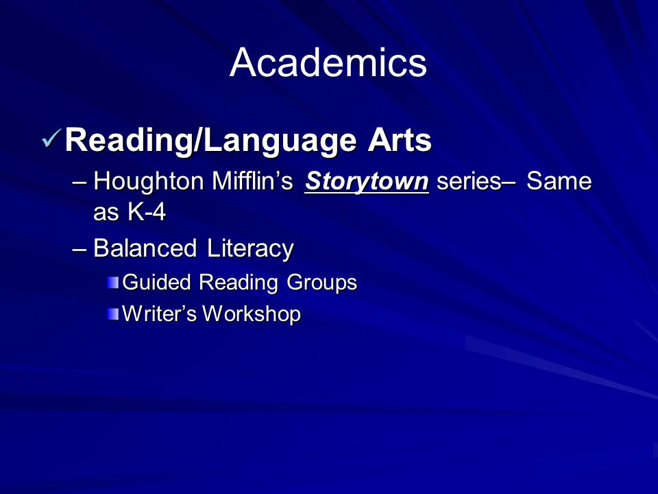 Academics Reading/Language Arts Reading/Language Arts –Houghton Mifflin's Storytown series– Same as K-4 –Balanced Literacy Guided Reading Groups Write