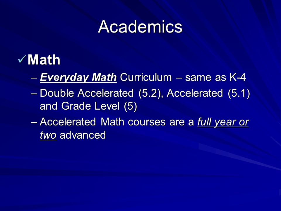 Academics Math Math –Everyday Math Curriculum – same as K-4 –Double Accelerated (5.2), Accelerated (5.1) and Grade Level (5) –Accelerated Math courses