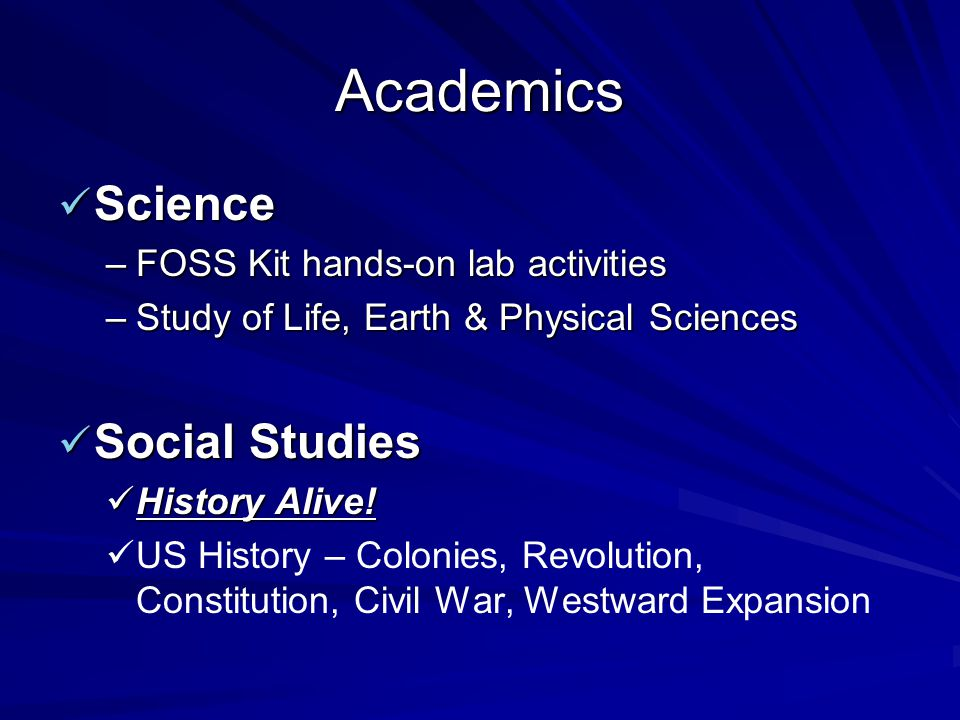 Academics Science Science –FOSS Kit hands-on lab activities –Study of Life, Earth & Physical Sciences Social Studies Social Studies History Alive! His