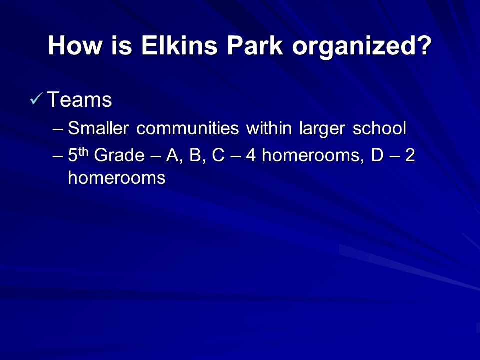 How is Elkins Park organized? Teams Teams –Smaller communities within larger school –5 th Grade – A, B, C – 4 homerooms, D – 2 homerooms