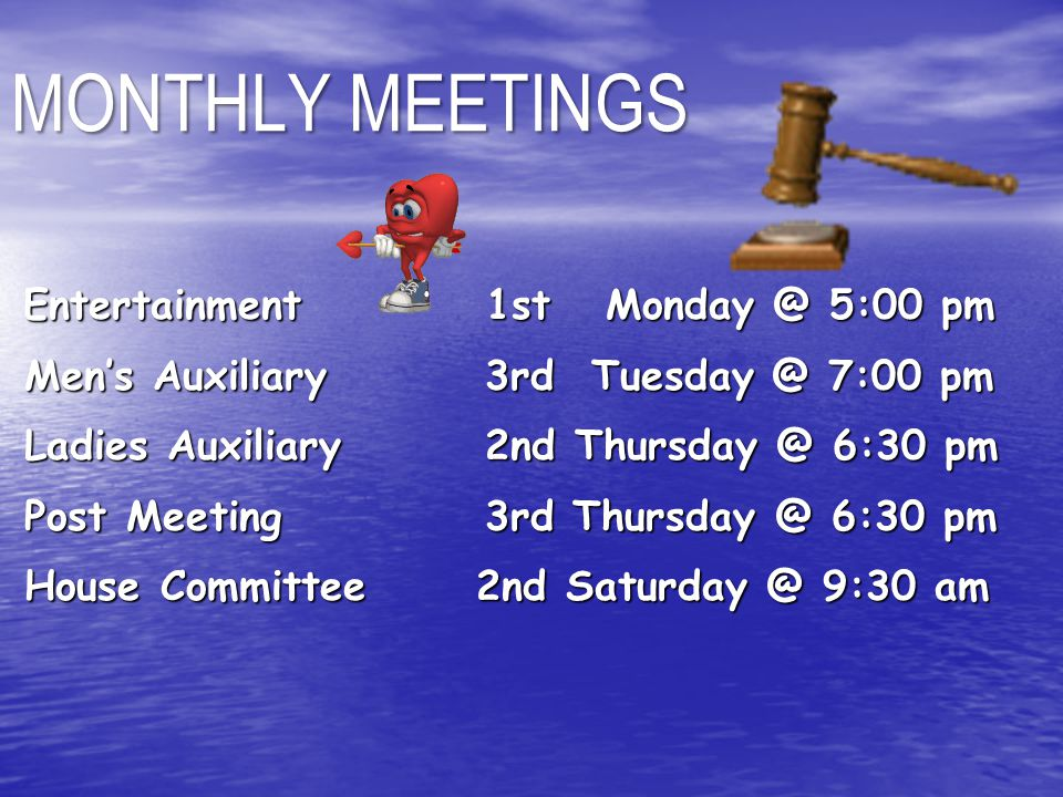 Entertainment 1st Monday @ 5:00 pm Entertainment 1st Monday @ 5:00 pm Men's Auxiliary 3rd Tuesday @ 7:00 pm Men's Auxiliary 3rd Tuesday @ 7:00 pm Ladies Auxiliary 2nd Thursday @ 6:30 pm Ladies Auxiliary 2nd Thursday @ 6:30 pm Post Meeting 3rd Thursday @ 6:30 pm Post Meeting 3rd Thursday @ 6:30 pm House Committee 2nd Saturday @ 9:30 am House Committee 2nd Saturday @ 9:30 am MONTHLY MEETINGS
