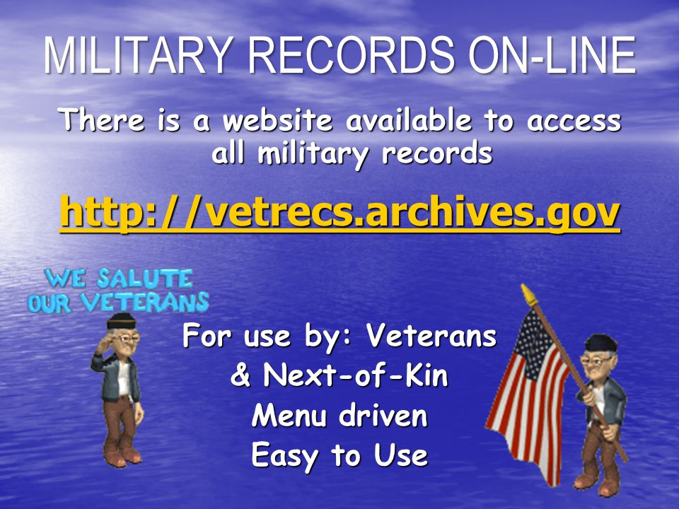 There is a website available to access all military records http://vetrecs.archives.gov For use by: Veterans & Next-of-Kin Menu driven Easy to Use MILITARY RECORDS ON-LINE