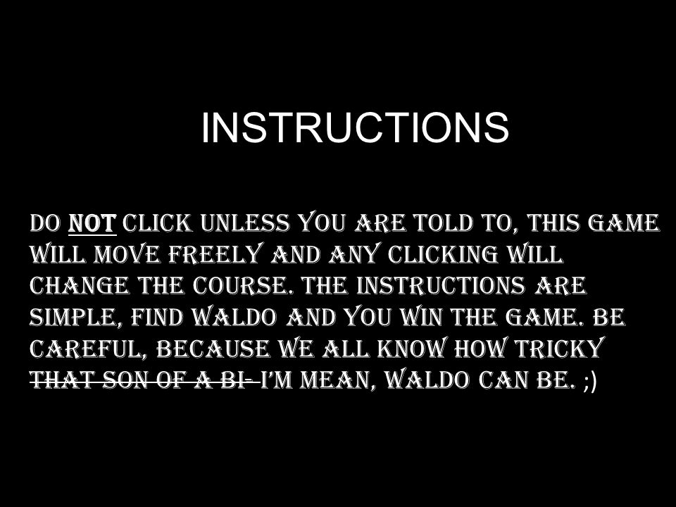 INSTRUCTIONS Do not click unless you are told to, this game will move freely and any clicking will change the course.