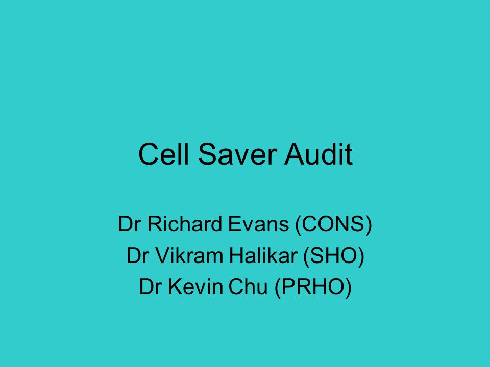 Cell Saver Audit Dr Richard Evans (CONS) Dr Vikram Halikar (SHO) Dr Kevin Chu (PRHO)
