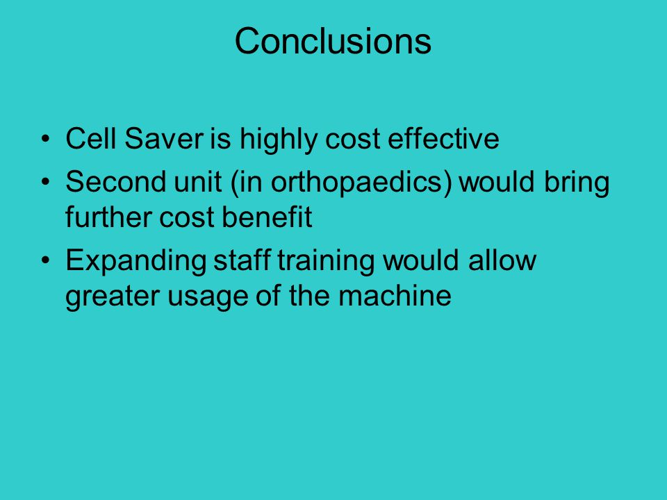 Conclusions Cell Saver is highly cost effective Second unit (in orthopaedics) would bring further cost benefit Expanding staff training would allow gr