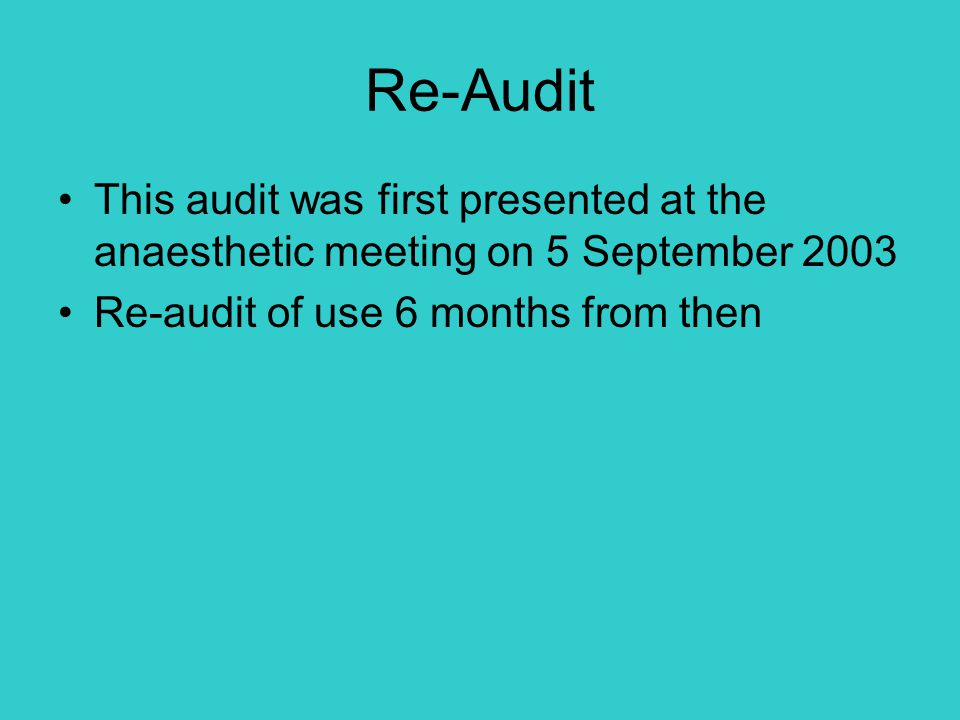 Re-Audit This audit was first presented at the anaesthetic meeting on 5 September 2003 Re-audit of use 6 months from then