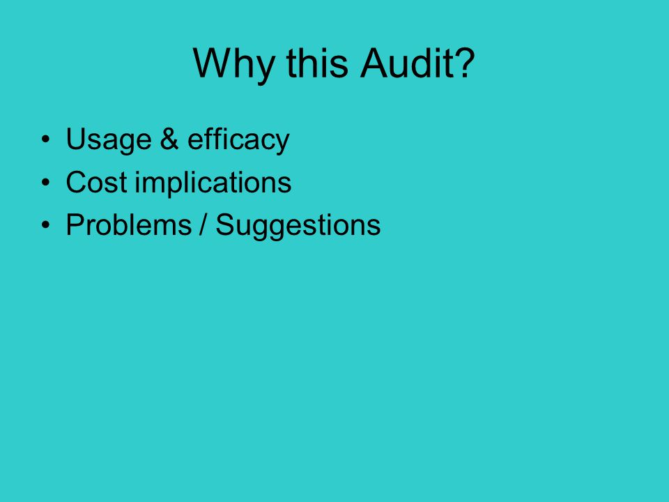 Why this Audit? Usage & efficacy Cost implications Problems / Suggestions
