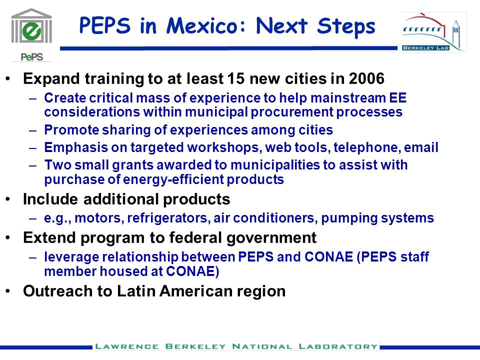PEPS in Mexico: Next Steps Expand training to at least 15 new cities in 2006 –Create critical mass of experience to help mainstream EE considerations within municipal procurement processes –Promote sharing of experiences among cities –Emphasis on targeted workshops, web tools, telephone, email –Two small grants awarded to municipalities to assist with purchase of energy-efficient products Include additional products –e.g., motors, refrigerators, air conditioners, pumping systems Extend program to federal government –leverage relationship between PEPS and CONAE (PEPS staff member housed at CONAE) Outreach to Latin American region