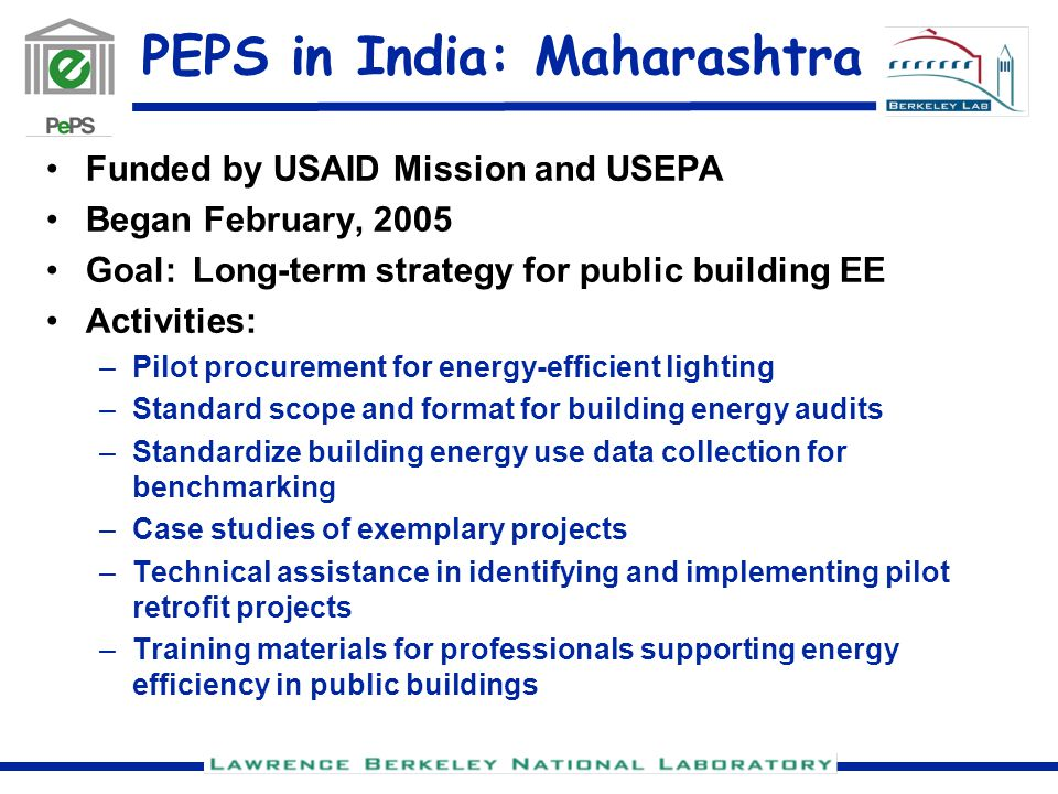 PEPS in India: Maharashtra Funded by USAID Mission and USEPA Began February, 2005 Goal: Long-term strategy for public building EE Activities: –Pilot procurement for energy-efficient lighting –Standard scope and format for building energy audits –Standardize building energy use data collection for benchmarking –Case studies of exemplary projects –Technical assistance in identifying and implementing pilot retrofit projects –Training materials for professionals supporting energy efficiency in public buildings