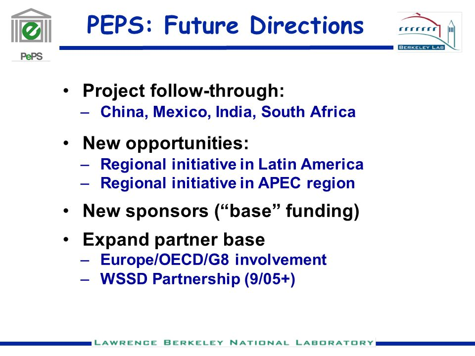 PEPS: Future Directions Project follow-through: –China, Mexico, India, South Africa New opportunities: –Regional initiative in Latin America –Regional initiative in APEC region New sponsors ( base funding) Expand partner base –Europe/OECD/G8 involvement –WSSD Partnership (9/05+)