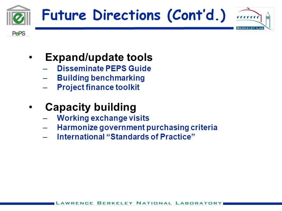 Future Directions (Cont'd.) Expand/update tools –Disseminate PEPS Guide –Building benchmarking –Project finance toolkit Capacity building –Working exchange visits –Harmonize government purchasing criteria –International Standards of Practice