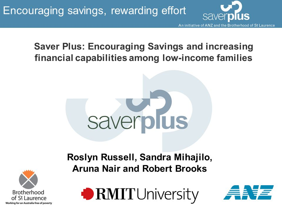 Encouraging savings, rewarding effort Saver Plus: Encouraging Savings and increasing financial capabilities among low-income families Roslyn Russell, Sandra Mihajilo, Aruna Nair and Robert Brooks
