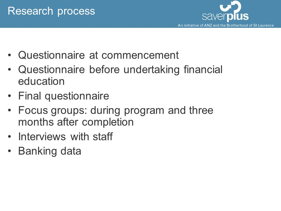 Research process Questionnaire at commencement Questionnaire before undertaking financial education Final questionnaire Focus groups: during program and three months after completion Interviews with staff Banking data