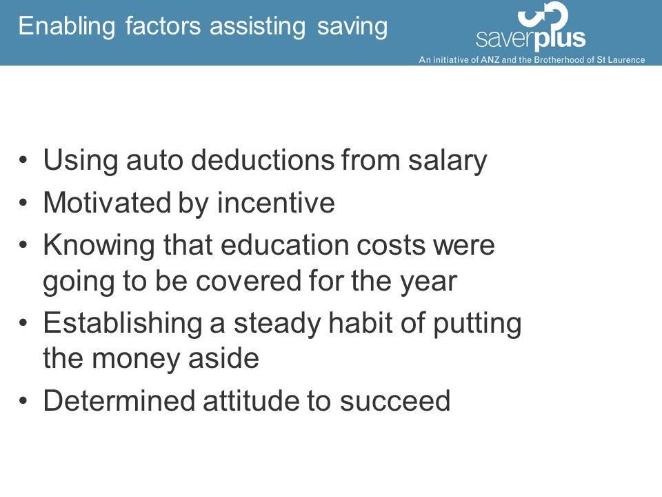 Enabling factors assisting saving Using auto deductions from salary Motivated by incentive Knowing that education costs were going to be covered for the year Establishing a steady habit of putting the money aside Determined attitude to succeed