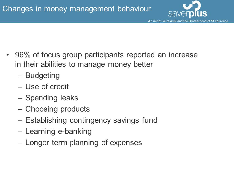 Changes in money management behaviour 96% of focus group participants reported an increase in their abilities to manage money better –Budgeting –Use of credit –Spending leaks –Choosing products –Establishing contingency savings fund –Learning e-banking –Longer term planning of expenses