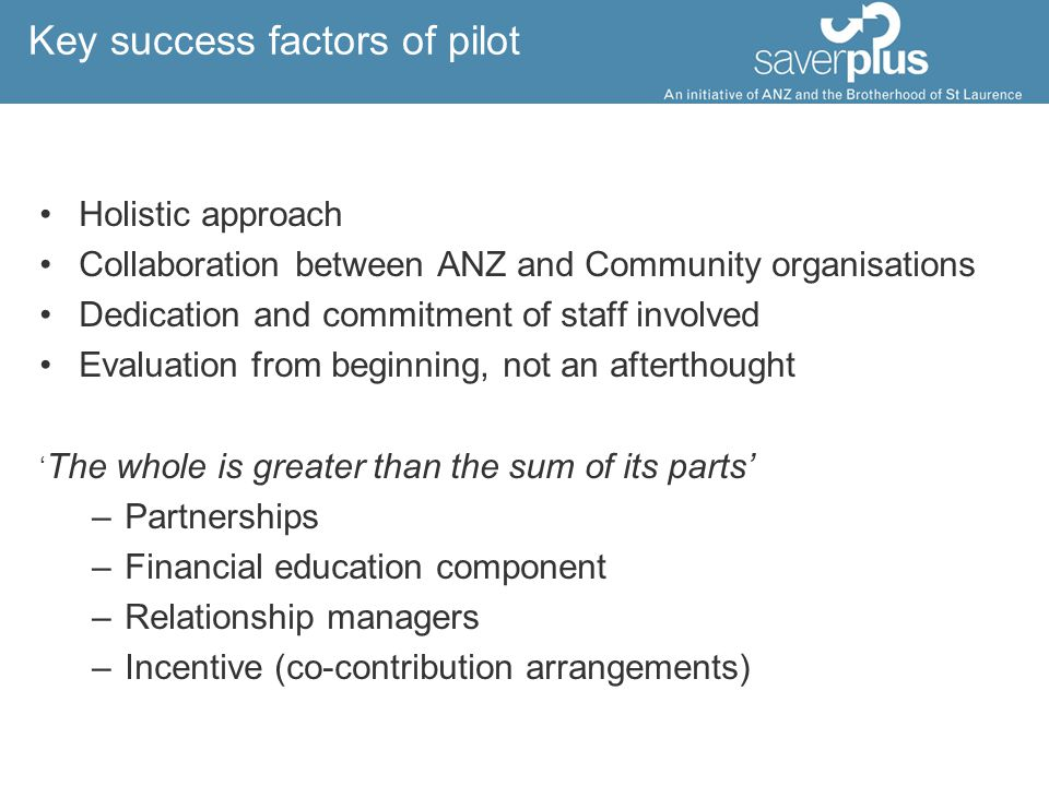 Key success factors of pilot Holistic approach Collaboration between ANZ and Community organisations Dedication and commitment of staff involved Evaluation from beginning, not an afterthought ' The whole is greater than the sum of its parts' –Partnerships –Financial education component –Relationship managers –Incentive (co-contribution arrangements)