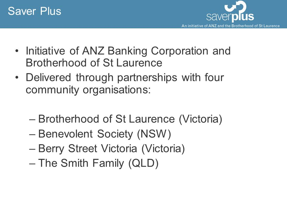 Saver Plus Initiative of ANZ Banking Corporation and Brotherhood of St Laurence Delivered through partnerships with four community organisations: –Brotherhood of St Laurence (Victoria) –Benevolent Society (NSW) –Berry Street Victoria (Victoria) –The Smith Family (QLD)