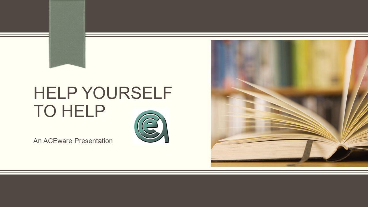 HELP YOURSELF TO HELP An ACEware Presentation