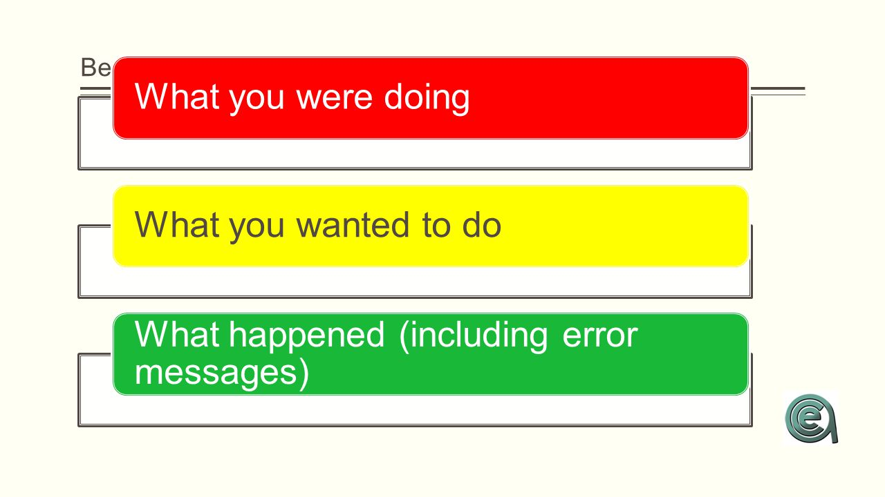 Be prepared to tell your tech... What you were doingWhat you wanted to do What happened (including error messages)