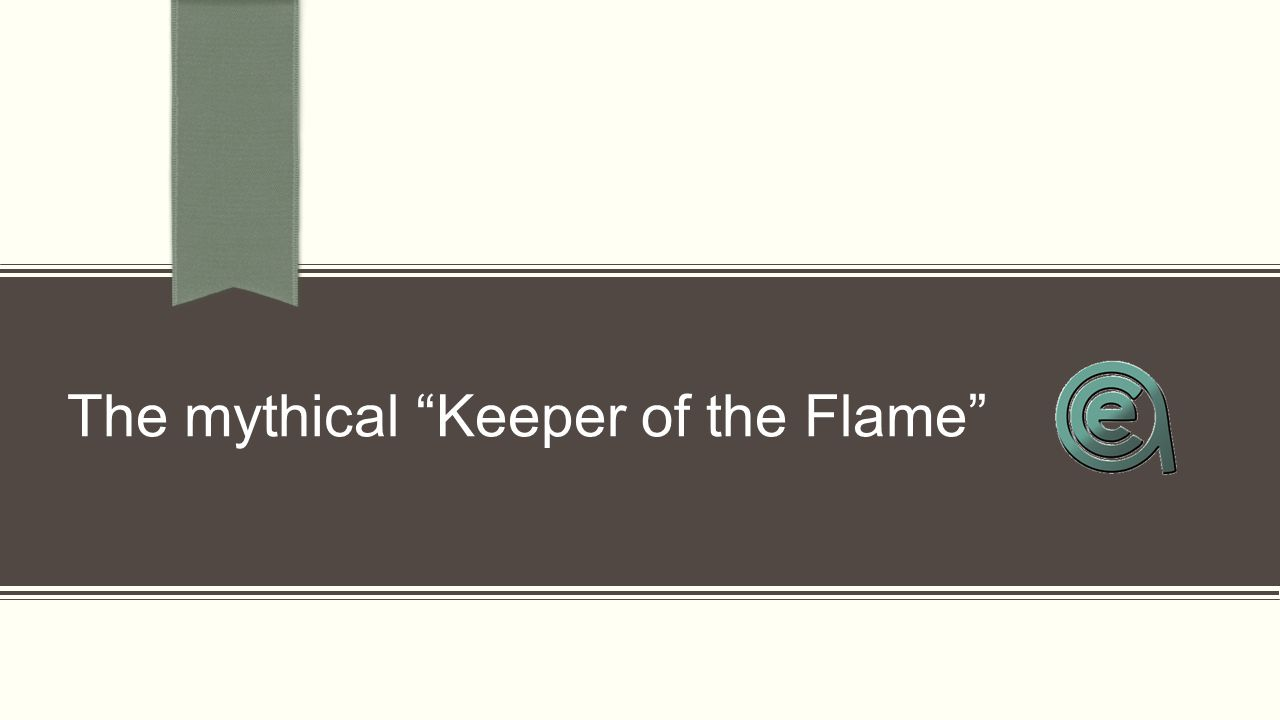 "The mythical ""Keeper of the Flame"""