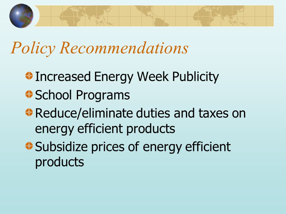 Policy Recommendations Increased Energy Week Publicity School Programs Reduce/eliminate duties and taxes on energy efficient products Subsidize prices of energy efficient products