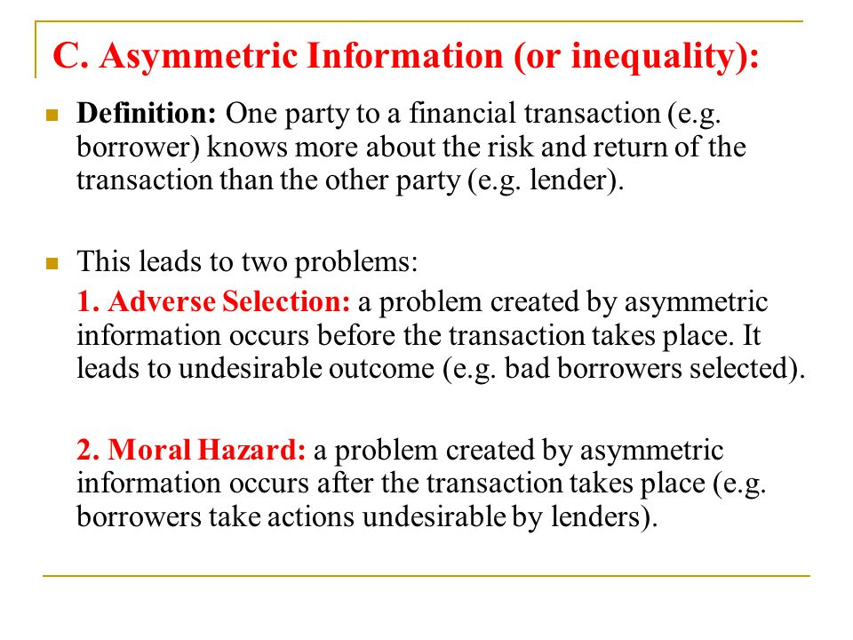 C. Asymmetric Information (or inequality): Definition: One party to a financial transaction (e.g. borrower) knows more about the risk and return of th