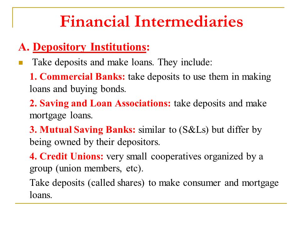 Financial Intermediaries A. Depository Institutions: Take deposits and make loans.