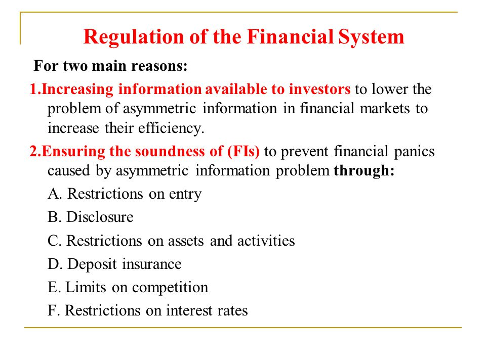 Regulation of the Financial System For two main reasons: 1.Increasing information available to investors to lower the problem of asymmetric informatio