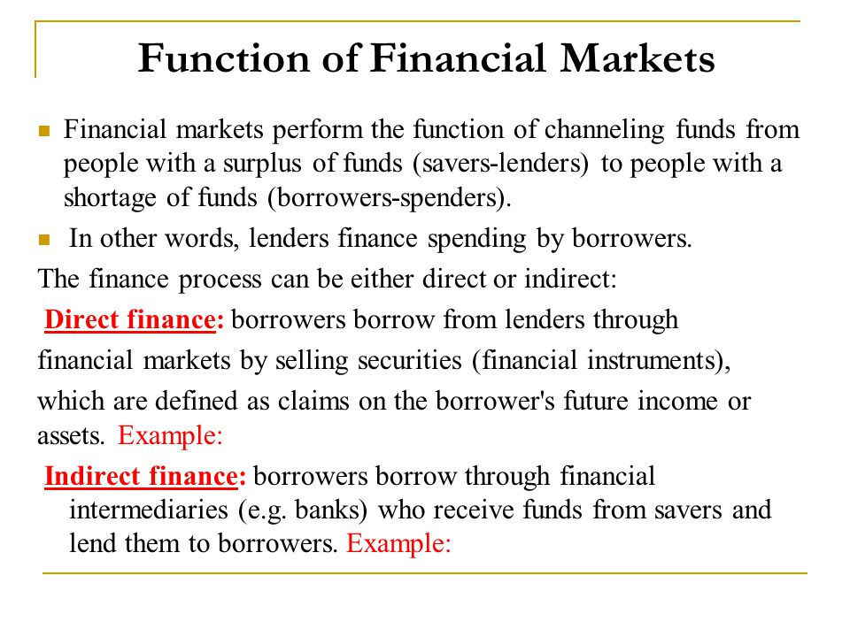 Function of Financial Markets Financial markets perform the function of channeling funds from people with a surplus of funds (savers-lenders) to peopl