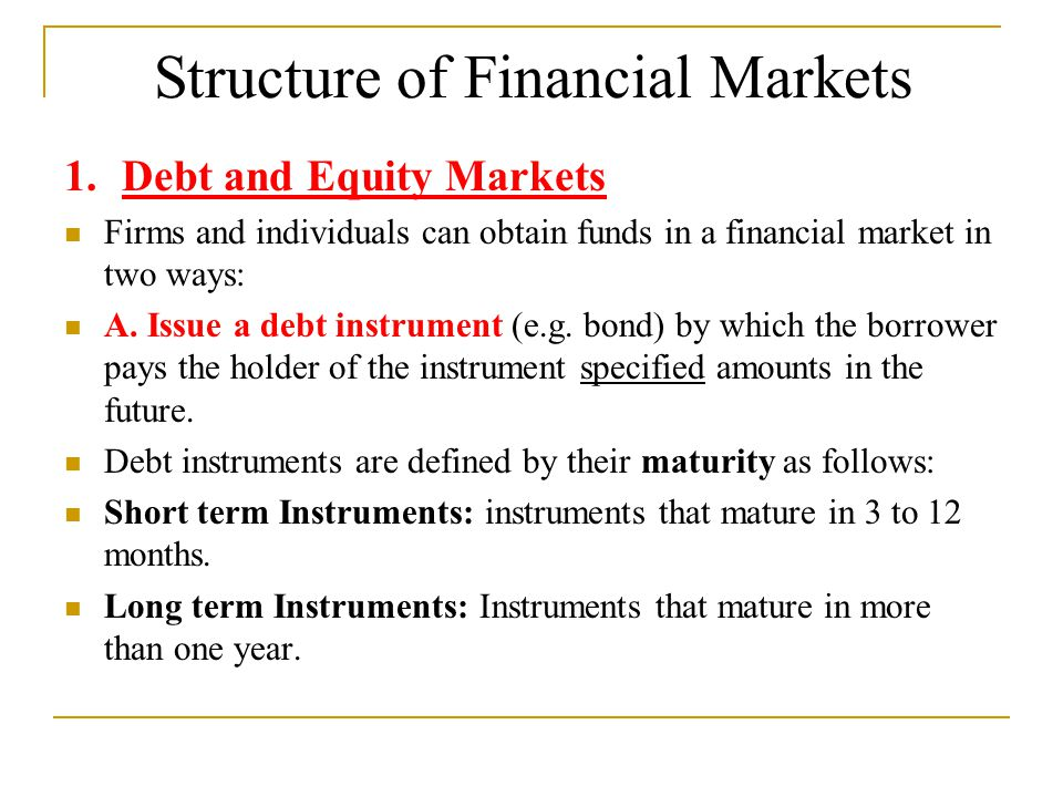 Structure of Financial Markets 1. Debt and Equity Markets Firms and individuals can obtain funds in a financial market in two ways: A. Issue a debt in