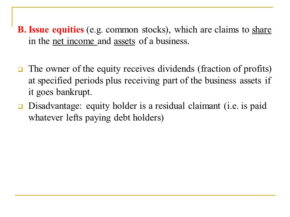 B. Issue equities (e.g. common stocks), which are claims to share in the net income and assets of a business.  The owner of the equity receives divid
