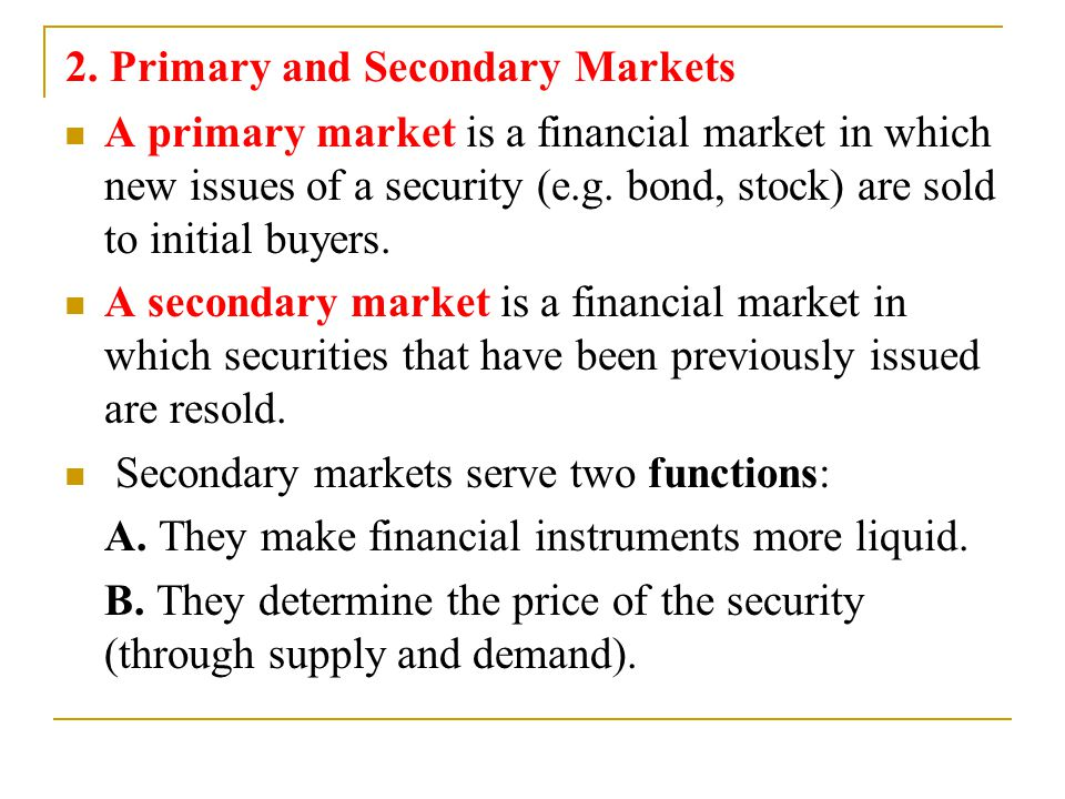 2. Primary and Secondary Markets A primary market is a financial market in which new issues of a security (e.g. bond, stock) are sold to initial buyer