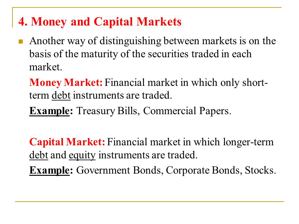 4. Money and Capital Markets Another way of distinguishing between markets is on the basis of the maturity of the securities traded in each market. Mo