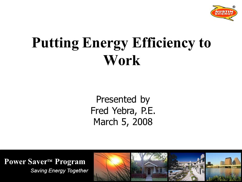 Saving Energy Together Power Saver TM Program Putting Energy Efficiency to Work Presented by Fred Yebra, P.E.