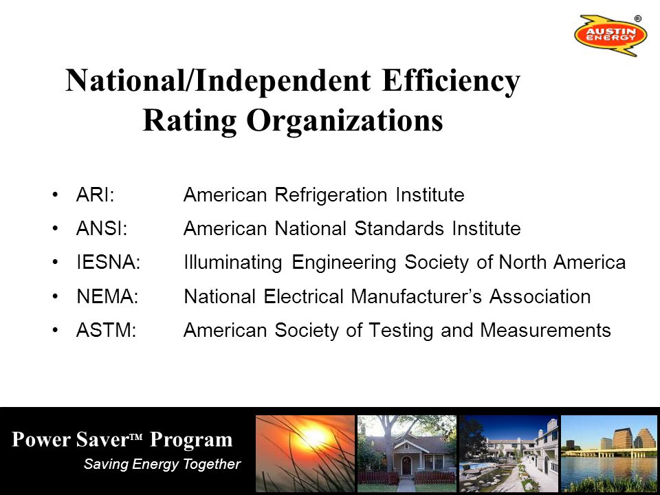 Saving Energy Together Power Saver TM Program National/Independent Efficiency Rating Organizations ARI:American Refrigeration Institute ANSI:American National Standards Institute IESNA:Illuminating Engineering Society of North America NEMA:National Electrical Manufacturer's Association ASTM:American Society of Testing and Measurements